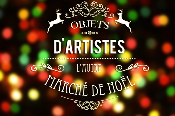 Du 16 au 18 décembre / Objets d'Artistes – L'autre Marché de Noël